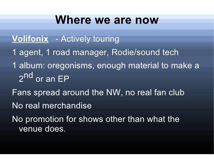 Where we are now <ul><li>Volifonix   -  Actively touring </li></ul><ul><li>1 agent, 1 road manager, Rodie/sound tech </li>...