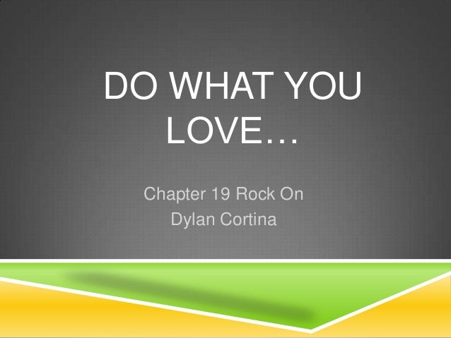 DO WHAT YOU   LOVE… Chapter 19 Rock On   Dylan Cortina