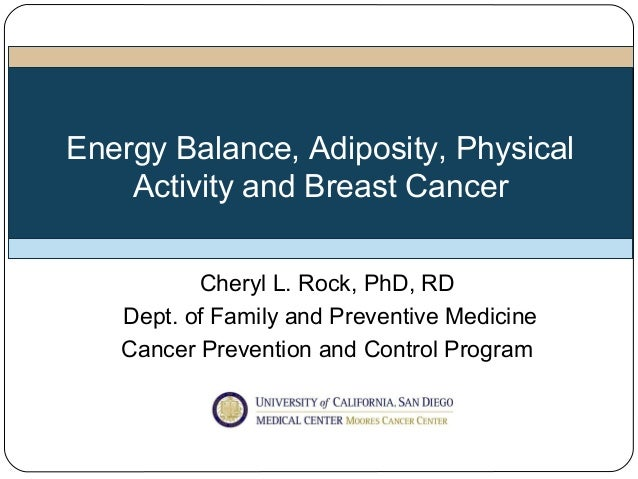 Energy Balance, Adiposity, Physical    Activity and Breast Cancer          Cheryl L. Rock, PhD, RD   Dept. of Family and P...