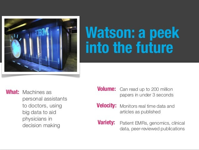 Watson: a peek into the future Can read up to 200 million papers in under 3 seconds Monitors real time data and articles a...