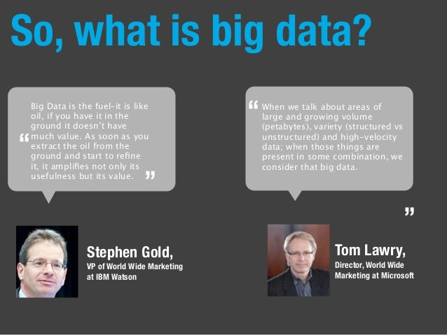 So, what is big data? Stephen Gold, VP of World Wide Marketing at IBM Watson Big Data is the fuel–it is like oil, if you h...