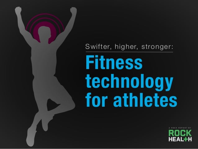 Swifter, higher, stronger: Fitness technology for athletes A R O C K R E P O R T B Y