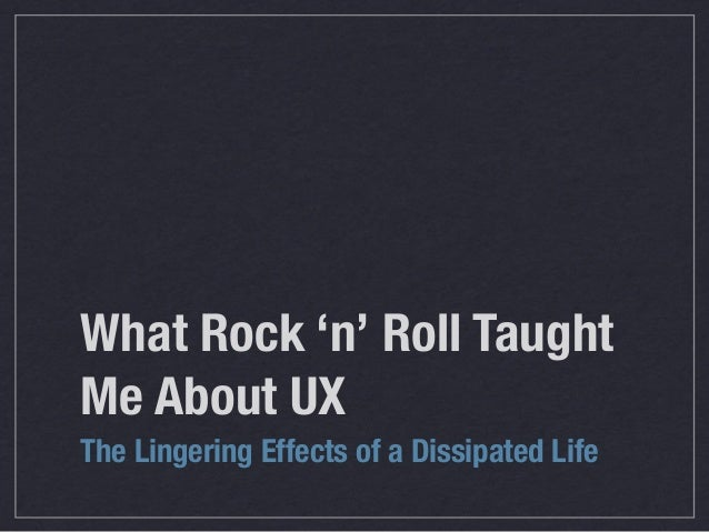 What Rock 'n' Roll Taught Me About UX The Lingering Effects of a Dissipated Life