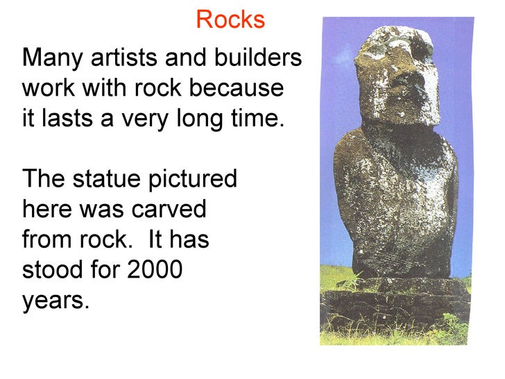Rocks Many artists and builders work with rock because it lasts a very long time. The statue pictured here was carved from...