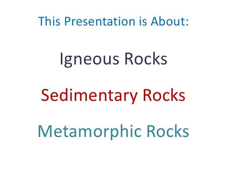 This Presentation is About:<br />Igneous Rocks<br />Sedimentary Rocks<br />Metamorphic Rocks<br />