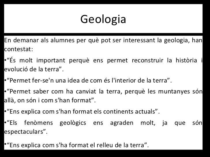"""Geologia <ul><li>En demanar als alumnes per què pot ser interessant la geologia, han contestat: </li></ul><ul><li>"""" És mol..."""