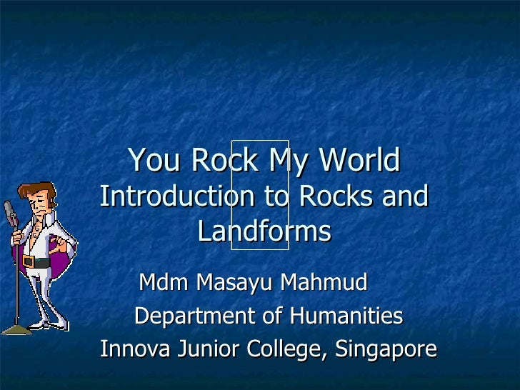 You Rock My World Introduction to Rocks and Landforms Mdm Masayu Mahmud Department of Humanities Innova Junior College, Si...