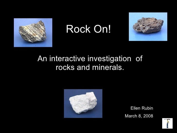 Rock On! An interactive investigation  of rocks and minerals. Ellen Rubin March 8, 2008