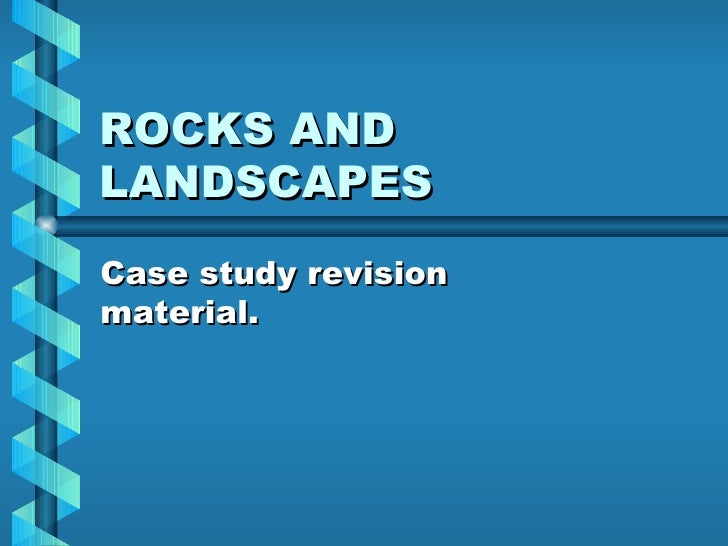 ROCKS AND LANDSCAPES Case study revision material.