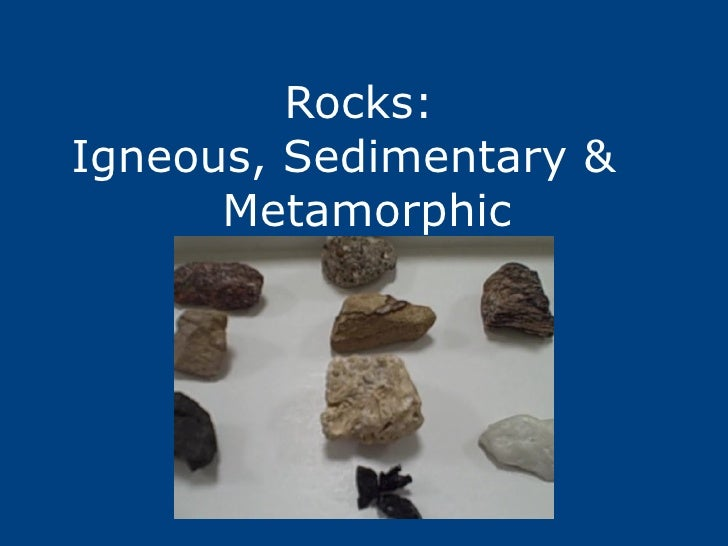 Rocks:  Igneous, Sedimentary &  Metamorphic