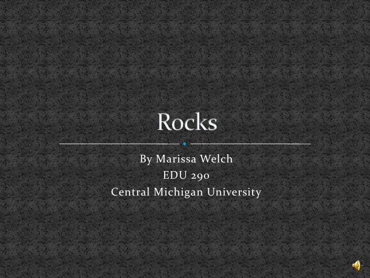 By Marissa Welch<br />EDU 290 <br />Central Michigan University<br />Rocks<br />