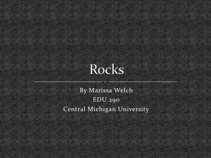 By Marissa Welch<br />EDU 290 <br />Central Michigan University<br />Rocks<br />