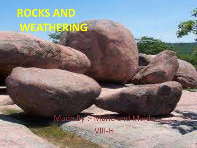 ROCKS AND WEATHERING  Made By :- Maria and Maida VIII-H