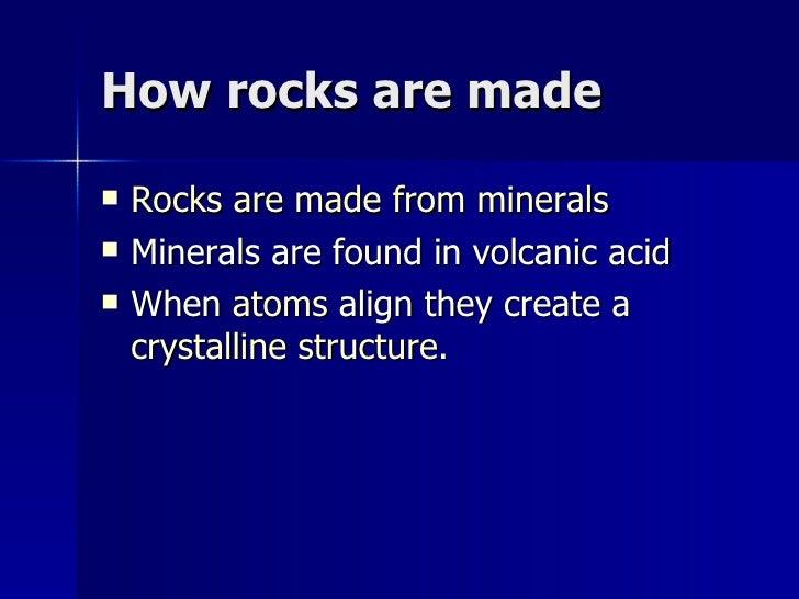 How rocks are made <ul><li>Rocks are made from minerals </li></ul><ul><li>Minerals are found in volcanic acid </li></ul><u...