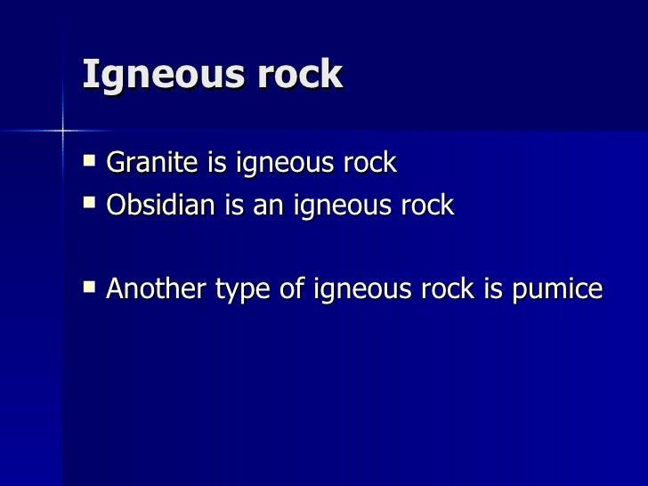 Igneous rock <ul><li>Granite  is igneous rock </li></ul><ul><li>Obsidian  is an igneous rock </li></ul><ul><li>Another typ...