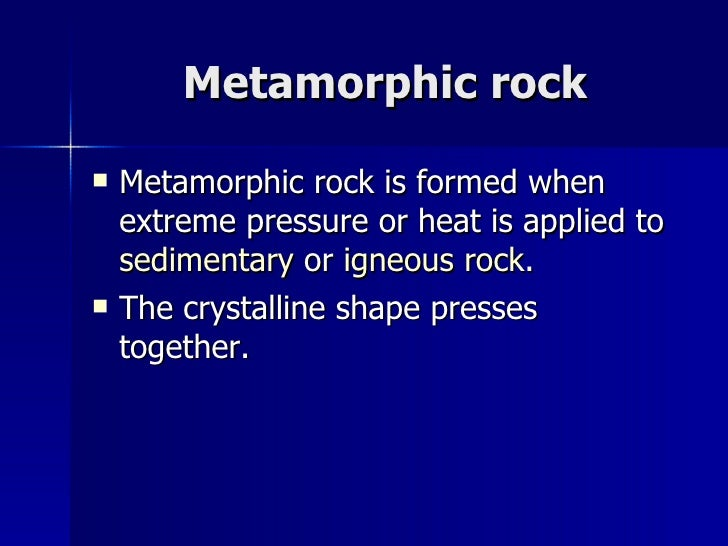 Metamorphic rock <ul><li>Metamorphic rock is formed when extreme pressure or heat is applied to  sedimentary  or  igneous ...