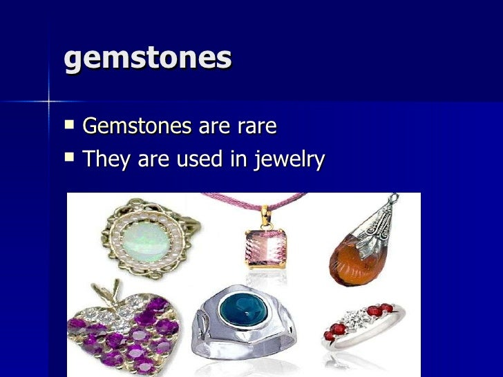 gemstones <ul><li>Gemstones  are rare </li></ul><ul><li>They are used in jewelry </li></ul>