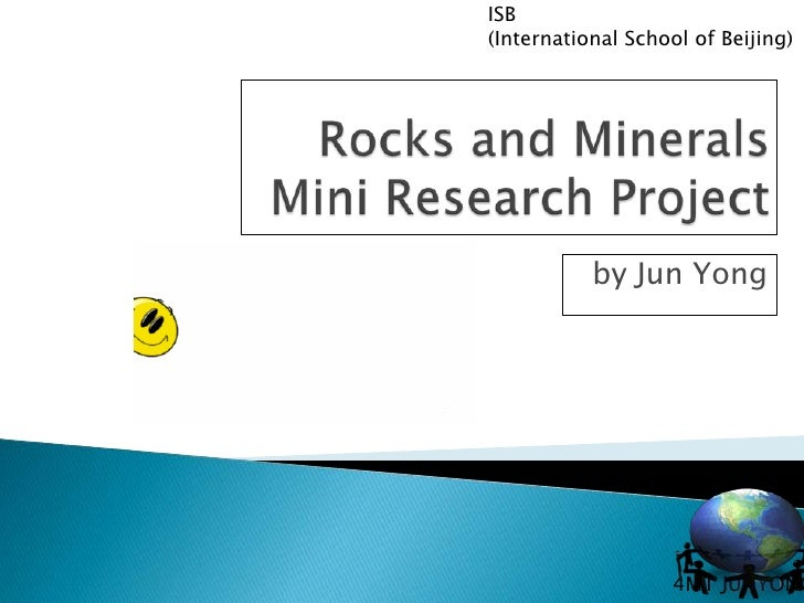 Rocks and Minerals Mini Research Project<br />by Jun Yong<br />1<br />ISB<br />(International School of Beijing)<br />4MT ...