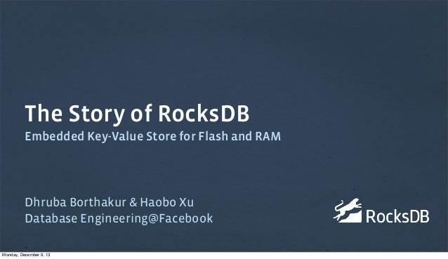 The Story of RocksDB Embedded Key-Value Store for Flash and RAM  Dhruba Borthakur & Haobo Xu Database Engineering@Facebook...