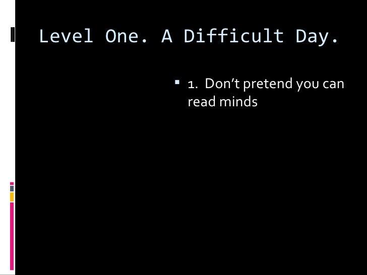 Level One. A Difficult Day. <ul><li>1.  Don't pretend you can read minds </li></ul>