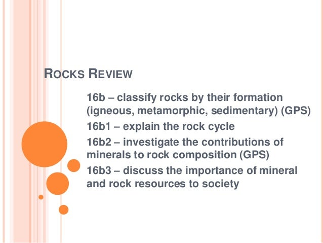 ROCKS REVIEW 16b – classify rocks by their formation (igneous, metamorphic, sedimentary) (GPS) 16b1 – explain the rock cyc...