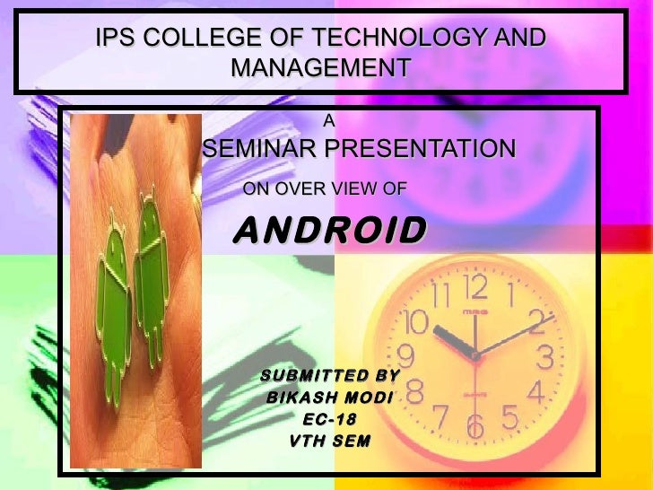 IPS COLLEGE OF TECHNOLOGY AND MANAGEMENT A SEMINAR PRESENTATION   ON OVER VIEW OF   ANDROID SUBMITTED BY BIKASH MODI EC-18...