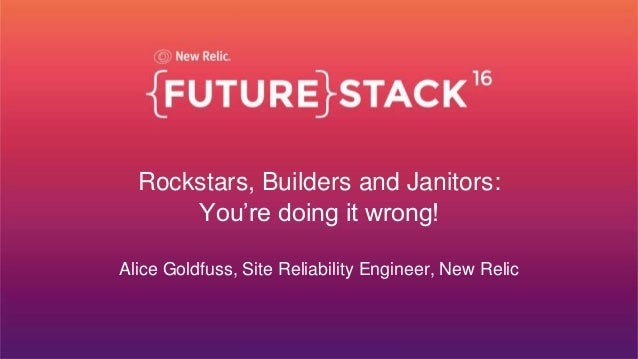 Confidential ©2008-15 New Relic, Inc. All rights reserved. Rockstars, Builders and Janitors: You're doing it wrong! Alice ...