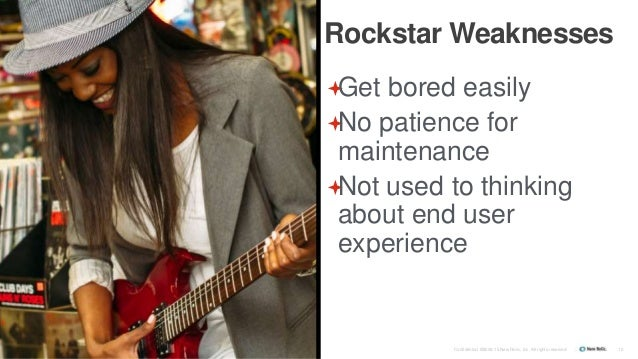 Confidential ©2008-15 New Relic, Inc. All rights reserved. 10 Rockstar Weaknesses Get bored easily No patience for maint...