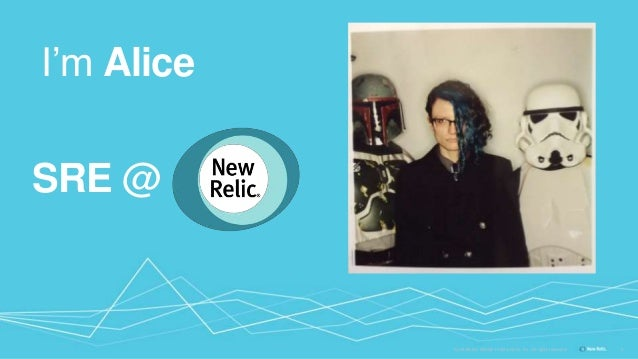 Confidential ©2008-15 New Relic, Inc. All rights reserved. I'm Alice 5 SRE @