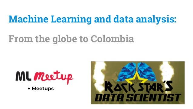 Machine Learning and data analysis: From the globe to Colombia + Meetups