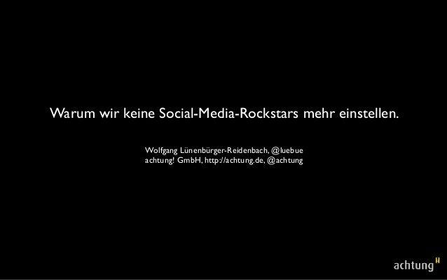 Warum wir keine Social-Media-Rockstars mehr einstellen. Wolfgang Lünenbürger-Reidenbach, @luebue achtung! GmbH, http://ach...