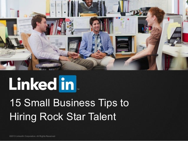 ©2013 LinkedIn Corporation. All Rights Reserved. 15 Small Business Tips to Hiring Rock Star Talent