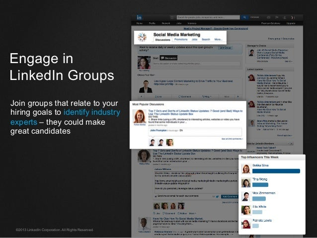 ©2013 LinkedIn Corporation. All Rights Reserved. Engage in LinkedIn Groups Join groups that relate to your hiring goals to...