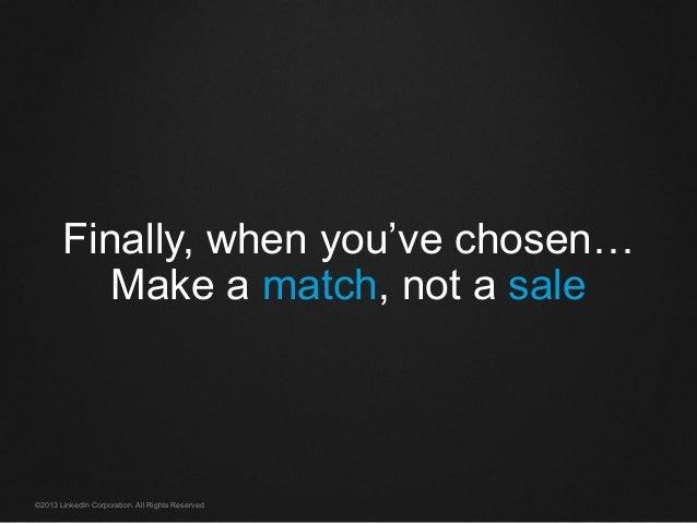©2013 LinkedIn Corporation. All Rights Reserved. Finally, when you've chosen… Make a match, not a sale