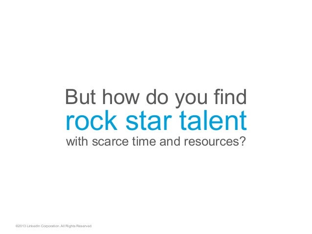 But how do you find rock star talent with scarce time and resources? ©2013 LinkedIn Corporation. All Rights Reserved.