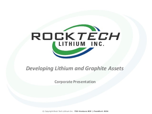 Developing Lithium and Graphite Assets                  Corporate Presentation      © Copyright Rock Tech Lithium Inc. TSX...