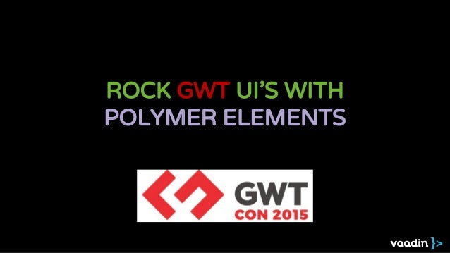 ROCK GWT UI'S WITH POLYMER ELEMENTS