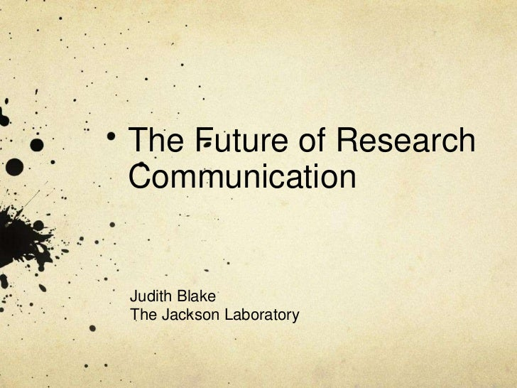 The Future of ResearchCommunicationJudith BlakeThe Jackson Laboratory