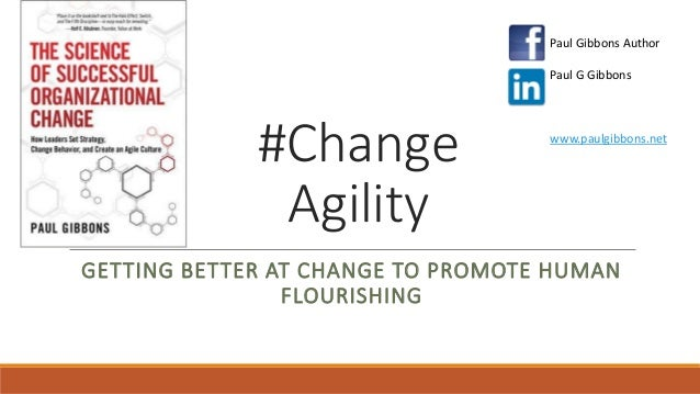 #Change Agility GETTING BETTER AT CHANGE TO PROMOTE HUMAN FLOURISHING Paul Gibbons Author Paul G Gibbons www.paulgibbons.n...