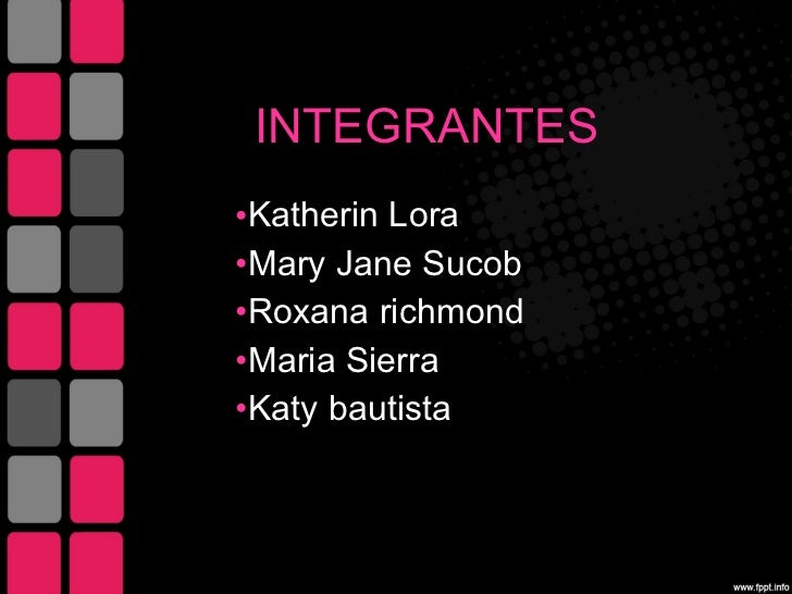 INTEGRANTES  <ul><li>Katherin  Lora  </li></ul><ul><li>Mary Jane Sucob </li></ul><ul><li>Roxana  richmond </li></ul><ul><l...