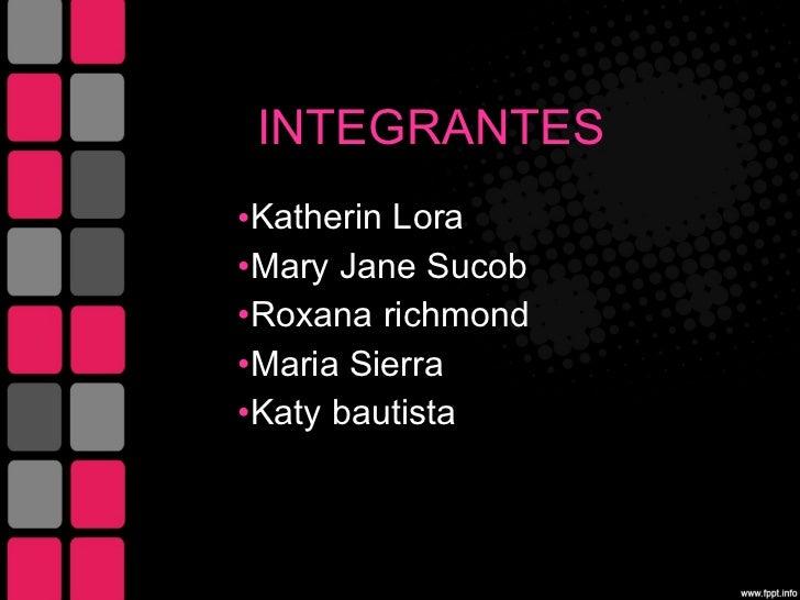 INTEGRANTES  <ul><li>Katherin  Lora  </li></ul><ul><li>Mary Jane Sucob </li></ul><ul><li>Roxana  richmond </li></ul><ul><l...
