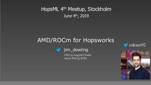 AMD/ROCm for Hopsworks HopsML 4th Meetup, Stockholm June 4th, 2019 jim_dowling CEO @ Logical Clocks Assoc Prof @ KTH robzo...