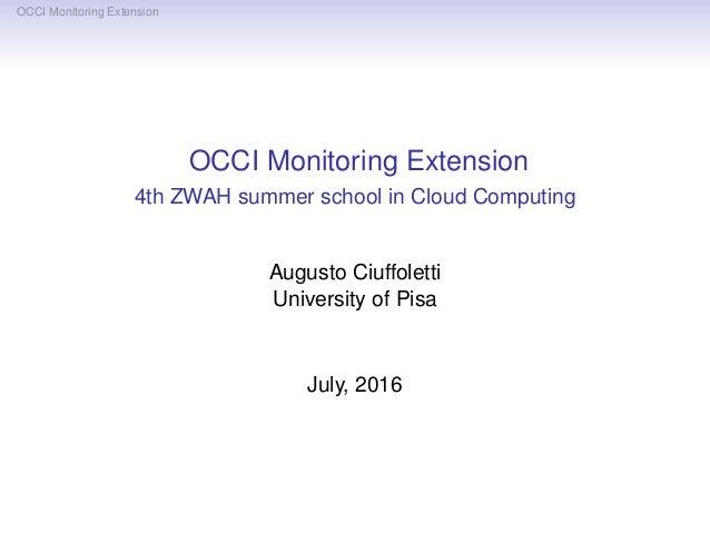 OCCI Monitoring Extension OCCI Monitoring Extension 4th ZWAH summer school in Cloud Computing Augusto Ciuffoletti Universi...