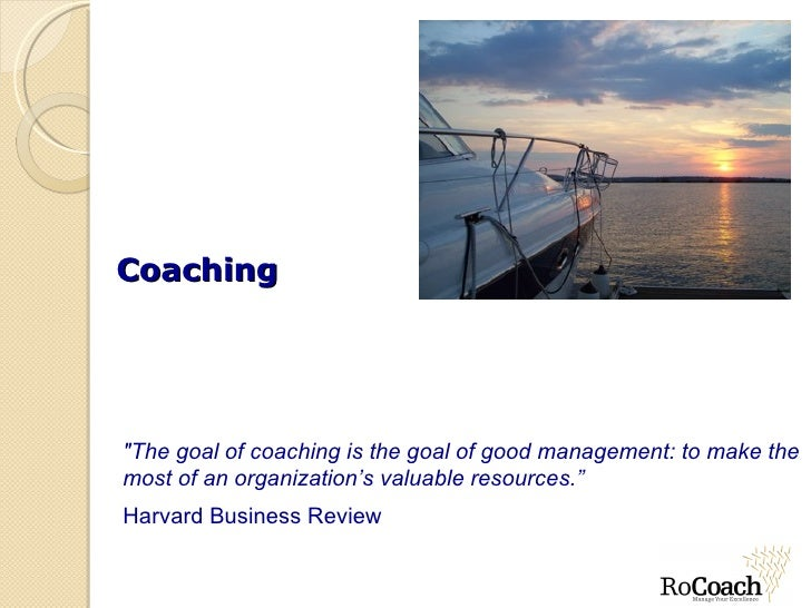"""Coaching""""The goal of coaching is the goal of good management: to make themost of an organization's valuable resources.""""Har..."""