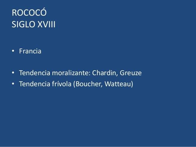 ROCOCÓSIGLO XVIII• Francia• Tendencia moralizante: Chardin, Greuze• Tendencia frívola (Boucher, Watteau)