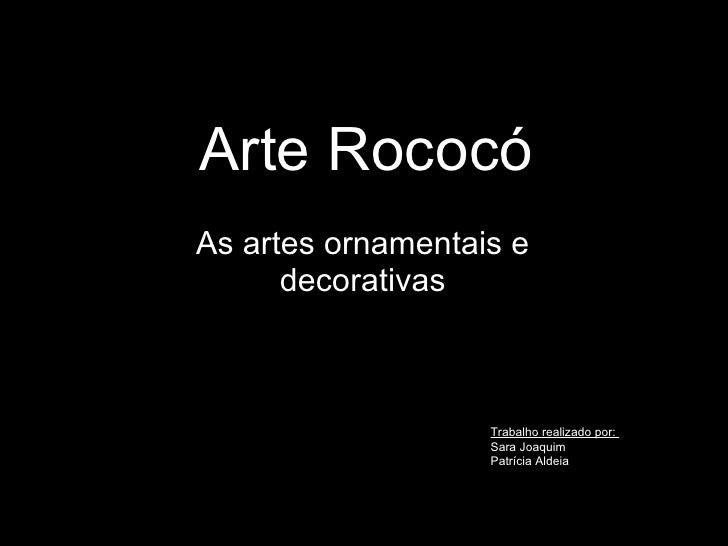 Arte Rococó As artes ornamentais e decorativas Trabalho realizado por:  Sara Joaquim Patrícia Aldeia