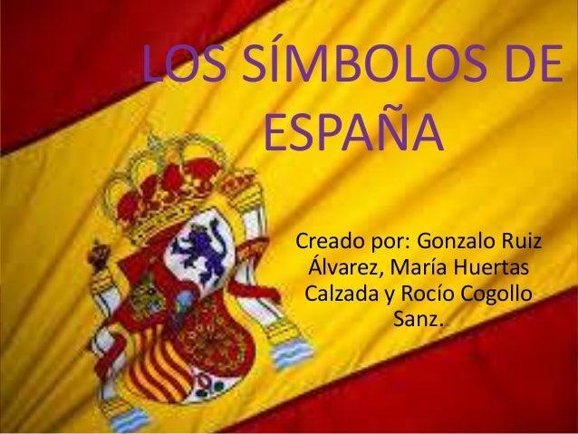 LOS SÍMBOLOS DE ESPAÑA Creado por: Gonzalo Ruiz Álvarez, María Huertas Calzada y Rocío Cogollo Sanz.