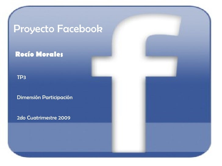Proyecto Facebook Rocío Morales TP3 Dimensión Participación 2do Cuatrimestre 2009