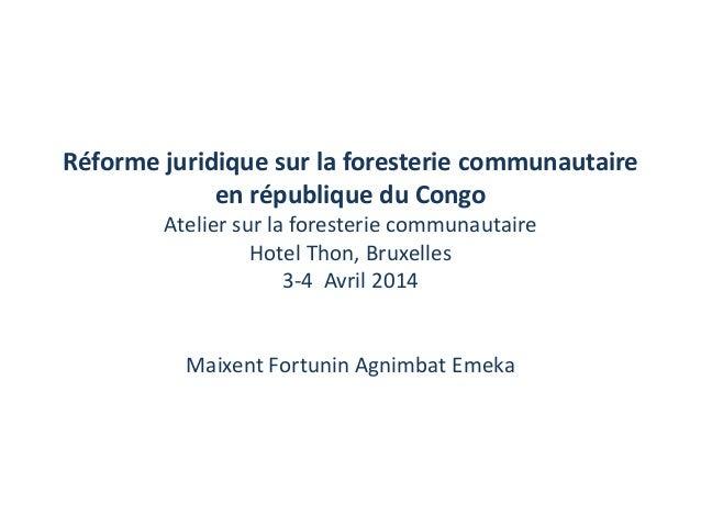 Réforme juridique sur la foresterie communautaire en république du Congo Atelier sur la foresterie communautaire Hotel Tho...