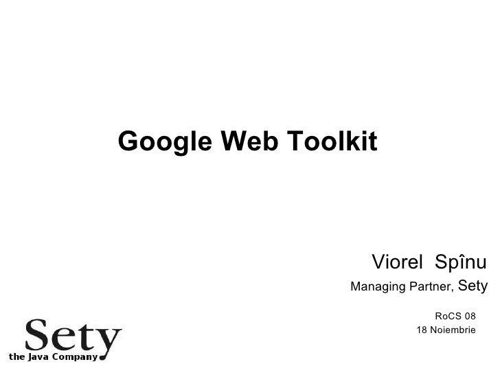 Google Web Toolkit Viorel  Spînu Managing Partner,  Sety RoCS 08 18 Noiembrie